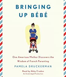 Bringing Up Bebe: One American Mother Discovers the Wisdom of French Parenting [ BRINGING UP BEBE: ONE AMERICAN MOTHER DISCOVERS THE WISDOM OF FRENCH PARENTING BY Druckerman, Pamela ( Author ) Mar-08-2012[ BRINGING UP BEBE: ONE AMERICAN MOTHER DISCOVERS THE WISDOM OF FRENCH PARENTING [ BRINGING UP BEBE: ONE AMERICAN MOTHER DISCOVERS THE WISDOM OF FRENCH PARENTING BY DRUCKERMAN, PAMELA ( AUTHOR ) MAR-08-2012 ] By Druckerman, Pamela ( Author )Mar-08-2012 Compact Disc
