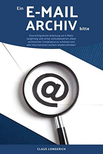 Ein E-Mail Archiv bitte!: Eine erfolgreiche Anleitung um E-Mails langfristig und sicher aufzubewahren, diese rechtssicher Compliance zu schützen und alle Informationen einfach wiederzufinden! E-mail-system