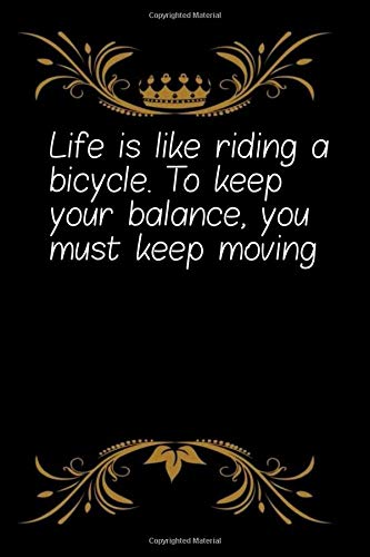 Life is like riding a bicycle. To keep your balance, you must keep moving: Coworker Office Notebook for women /men/Girl/Boy / Friend Wide Ruled Lined ... Gift Idea Mom Dad or Kids in Holidays Flowers