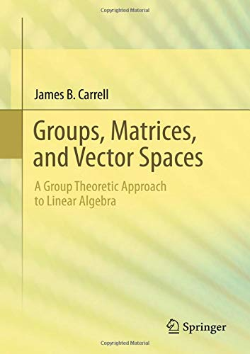 Groups, Matrices, and Vector Spaces: A Group Theoretic Approach to Linear Algebra (Universitext) por James B. Carrell