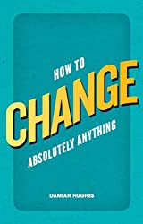 How to Change Absolutely Anything: What the best leaders know, do and say