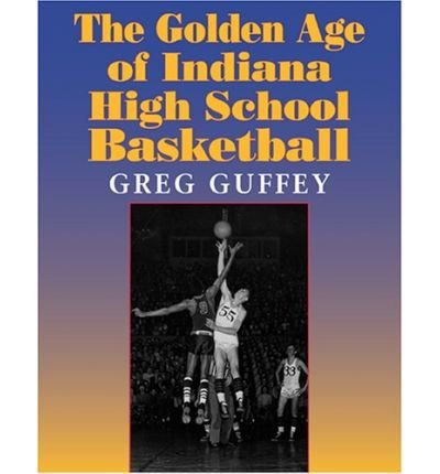The Golden Age of Indiana High School Basketball (Quarry Books) (Paperback) - Common par By (author) Greg Guffey