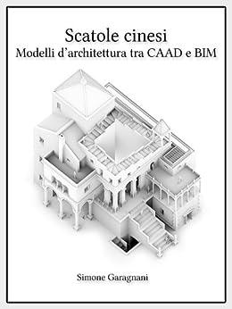 """""""Scatole cinesi"""" - Modelli digitali d'architettura tra CAAD e BIM di [Garagnani, Simone]"""