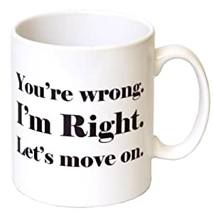 'You're Wrong. I'm Right. Let's Move On' Gift Mug  -  MugsnKisses Range  -  Mother's Day, Birthday, Christmas Office Tea Coffee Gift Mug