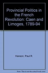 Provincial Politics in the French Revolution: Caen and Limoges, 1789-1794 by Paul R. Hanson (1989-10-03)