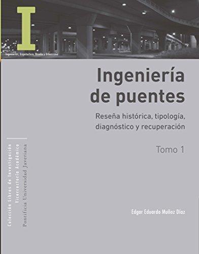 Ingeniería de puentes: Tomo I: Reseña histórica, tipología, diagnóstico y recuperación. Tomo II: Colapso, inspección especial, socavación, vulnerabilidad sísmica y capacidad de carga por Edgar E,  Muñoz D.