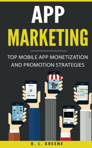 App Marketing: Top Mobile App Monetization and Promotion Strategies por R. L. Greene