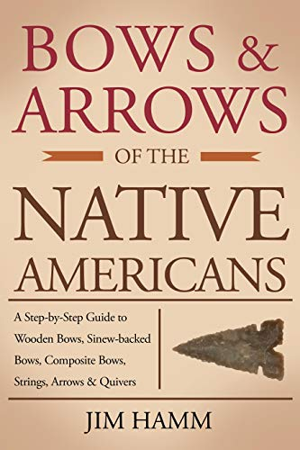 Bows and Arrows of the Native Americans: A Complete Step-by-Step Guide to Wooden Bows, Sinew-backed Bows, Composite Bows, Strings, Arrows, and Quivers (English Edition) -