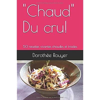 'Chaud' Du cru!: 50 recettes vivantes chaudes et froides