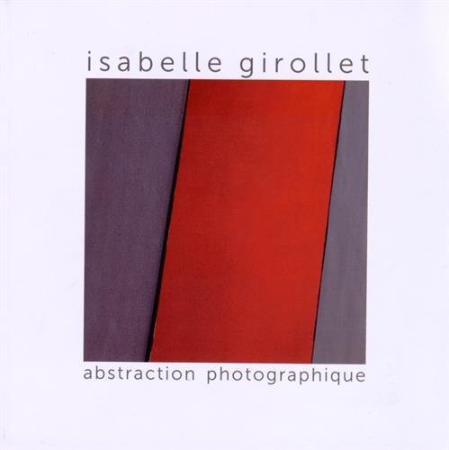 Abstraction photographique : Photographies 2009-2014 par  Isabelle Girollet, Michel Roux