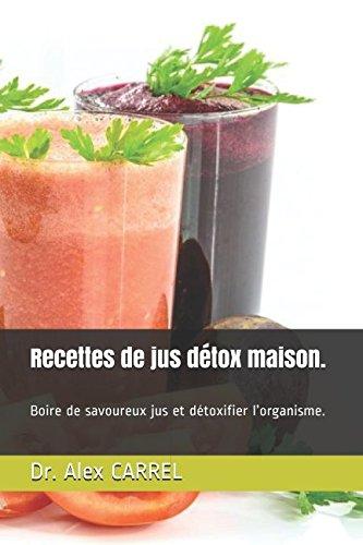 Recettes De Jus Détox Maison.: Boire De Savoureux Jus Et Détoxifier L'organisme.