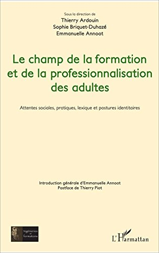 Le champ de la formation et de la professionnalisation des adultes: Attentes sociales, pratiques, lexique et postures identitaires (Ingénieries et formations) par Thierry Ardouin