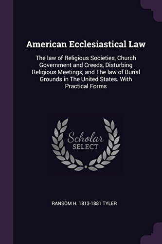 American Ecclesiastical Law: The Law of Religious Societies, Church Government and Creeds, Disturbing Religious Meetings, and the Law of Burial Gro