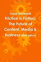 Friction is Fiction: The Future of Content, Media & Business (Black & White Edition) by Gerd Leonhard (2010-05-06)