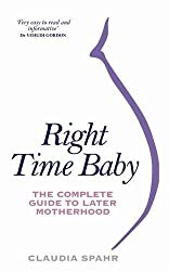 Right Time Baby: The Complete Guide to Later Motherhood & Pregnancy by Claudia Spahr (2011-05-01)