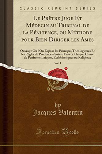 Le Prètre Juge Et Médecin Au Tribunal de la Pénitence, Ou Méthode Pour Bien Diriger Les Ames, Vol. 1: Ouvrage Où l'On Expose Les Principes ... Classe de Pénitents Laïques, Ecclésiastique
