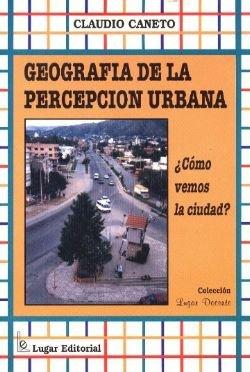 Geografia de La Percepcion Urbana: Como Vemos La Ciudad? por Claudio Caneto