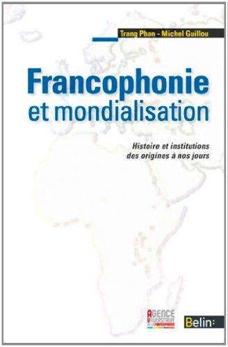 Francophonie et mondialisation - Histoire et institutions des origines à nos jours