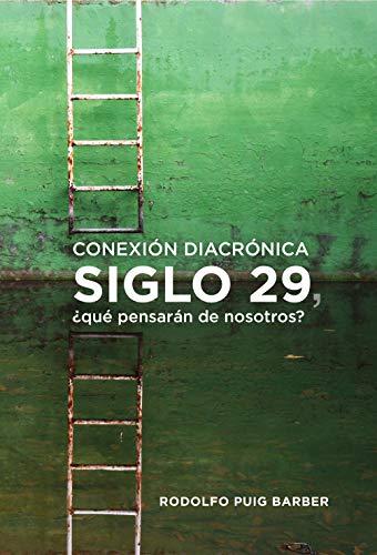 Conexion diacronica SIGLO 29, ?que pensaran de nosotros por Rodolfo Puig Barber epub