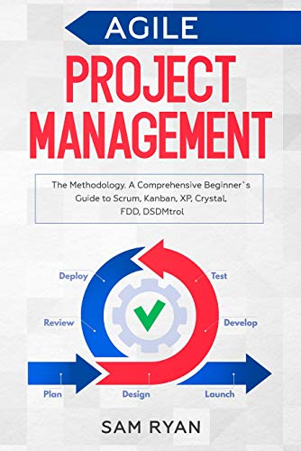 Agile Project Management: Methodology. A Comprehensive Beginner\'s Guide to Scrum, Kanban, XP, Crystal, FDD, DSDM (English Edition)