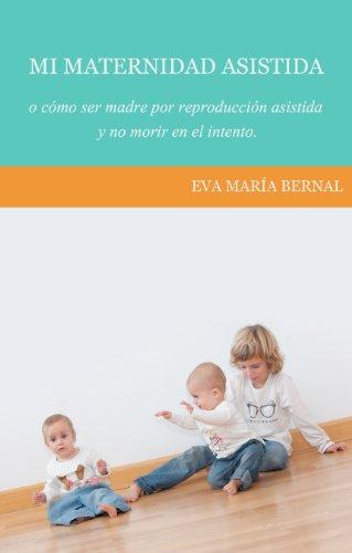 Mi maternidad asistida o cómo ser madre por reproducción asistida y no morir en el intento por Eva María Bernal