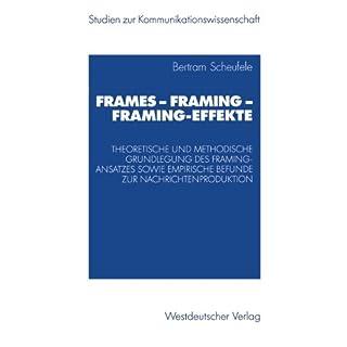 Frames - Framing - Framing-Effekte: Theoretische Und Methodische Grundlegung Des Framing-Ansatzes Sowie Empirische Befunde Zur Nachrichtenproduktion (Studien zur Kommunikationswissenschaft)