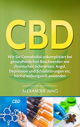 CBD: Wie Sie mit Cannabidiol  gesundheitliche Beschwerden wie chronische Schmerzen, Angst, Depression und Schlafstörungen unkompliziert  lindern können