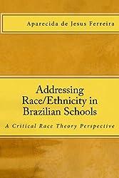 Addressing Race/Ethnicity in Brazilian Schools: A Critical Race Theory Perspective by Aparecida de Jesus Ferreira Ph.D. (2011-05-25)
