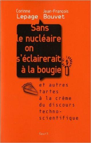 Sans le nucléaire on s'éclairerait à la bougie : Et autres tartes à la crème du discours techno-scientifique de Corinne Lepage,Jean-François Bouvet ( 22 avril 2010 )