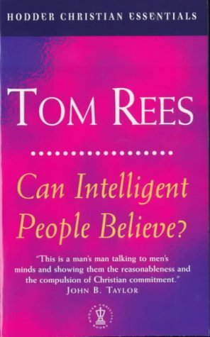 Can Intelligent People Believe? (Hodder Christian Essentials) by Tom Rees (1999-08-19)