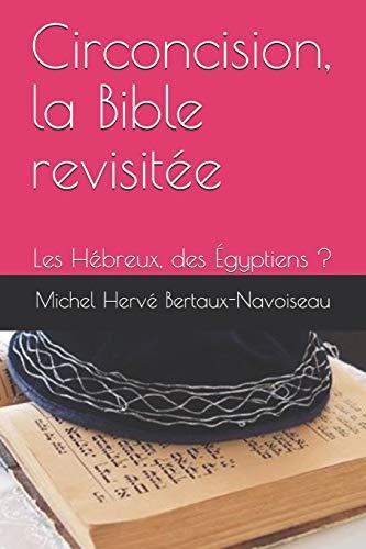 Circoncision, la Bible revisitée: Les Hébreux, des Égyptiens ? par Michel Hervé Bertaux-Navoiseau