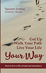Get Up, Walk Your Path, Live Your Life Your Way: How to live a life of trust and abundance by Susann Sontag (2016-02-16)