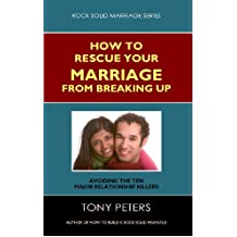 HOW TO RESCUE YOUR MARRIAGE FROM BREAKING UP: Avoiding The Ten Major Relationship Killers. (Rock Solid Marriage Series)