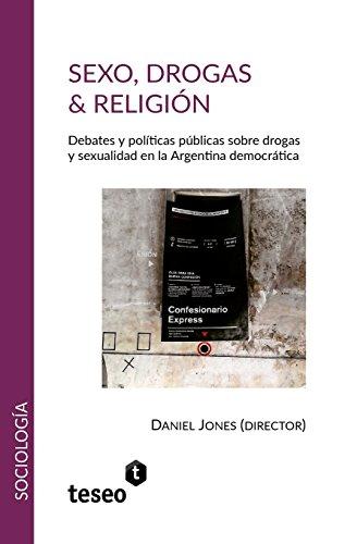 Sexo, Drogas & Religión: Debates Y Políticas Públicas Sobre Drogas Y Sexualidad En La Argentina Democrática