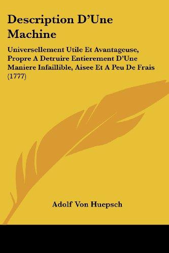 Description D'Une Machine: Universellement Utile Et Avantageuse, Propre A Detruire Entierement D'Une Maniere Infaillible, Aisee Et A Peu De Frais (1777)