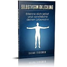 Selbstverwirklichung: Erkenne dich selbst und verwirkliche deinen Lebenssinn