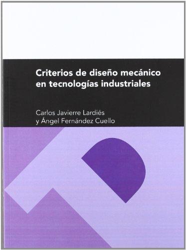 Criterios de diseño mecánico en tecnologías industriales (Textos Docentes) por Carlos Javierre Lardiés