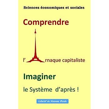 Sciences économiques et sociales                    Comprendre  l' Arnaque capitaliste             Imaginer  le Système  d'après !