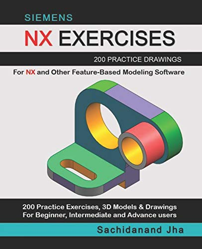 SIEMENS NX EXERCISES: 200 Practice Drawings For NX and Other Feature-Based Modeling Software