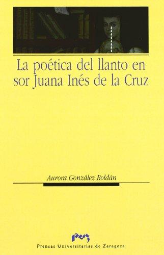La poética del llanto en sor Juana Inés de la Cruz (Humanidades) por Aurora González Roldán