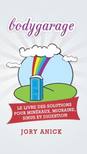 bodygarage: Le Livre Des Solutions pour Minéraux, Migraine, Sinus et Digestion par Jory Anick