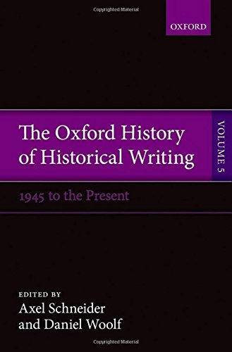 The Oxford History of Historical Writing: Volume 5: Historical Writing Since 1945