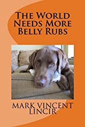 The World Needs More Belly Rubs by Mark Vincent Lincir (2012-03-26)