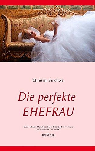 Die perfekte EHEFRAU: Was sich ein Mann nach der Hochzeit von Ihnen - in Wahrheit - wünscht!
