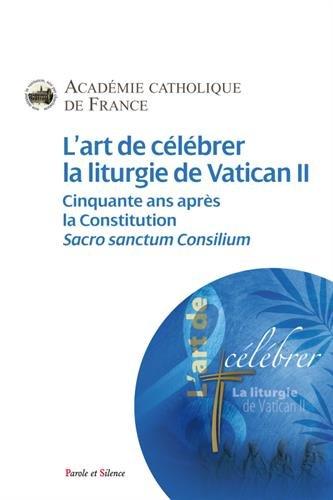 L'art de clbrer la liturgie de Vatican II : Cinquante ans aprs la Constitution, Sacrosanctum Concilium