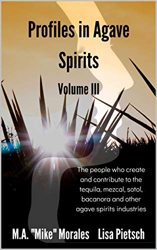 Profiles in Agave Spirits: The people who create and contribute to the tequila, mezcal, sotol, bacanora and other agave spirits industries (English Edition)