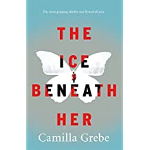The Ice Beneath Her: The most gripping psychological thriller you'll read this year by Camilla Grebe (2016-09-08)