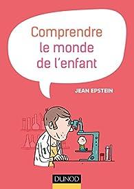 Comprendre le monde de l'enfant - 2e éd. par Jean Epstein