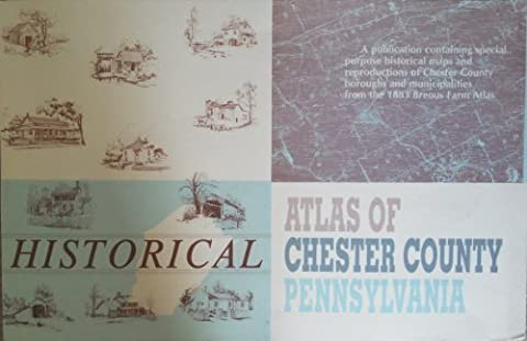 Historical Atlas of Chester County Pennsylvania: A Publication Containing Special Purpose Historical Maps and Reproductions of Chester County Boroughs & Municipalities from the 1883 Breous Farm Atlas