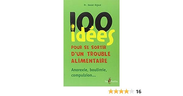 Amazon Fr 100 Idees Pour Se Sortir D Un Trouble Alimentaire Anorexie Mentale Boulimie Compulsion Rigaud Daniel Livres
